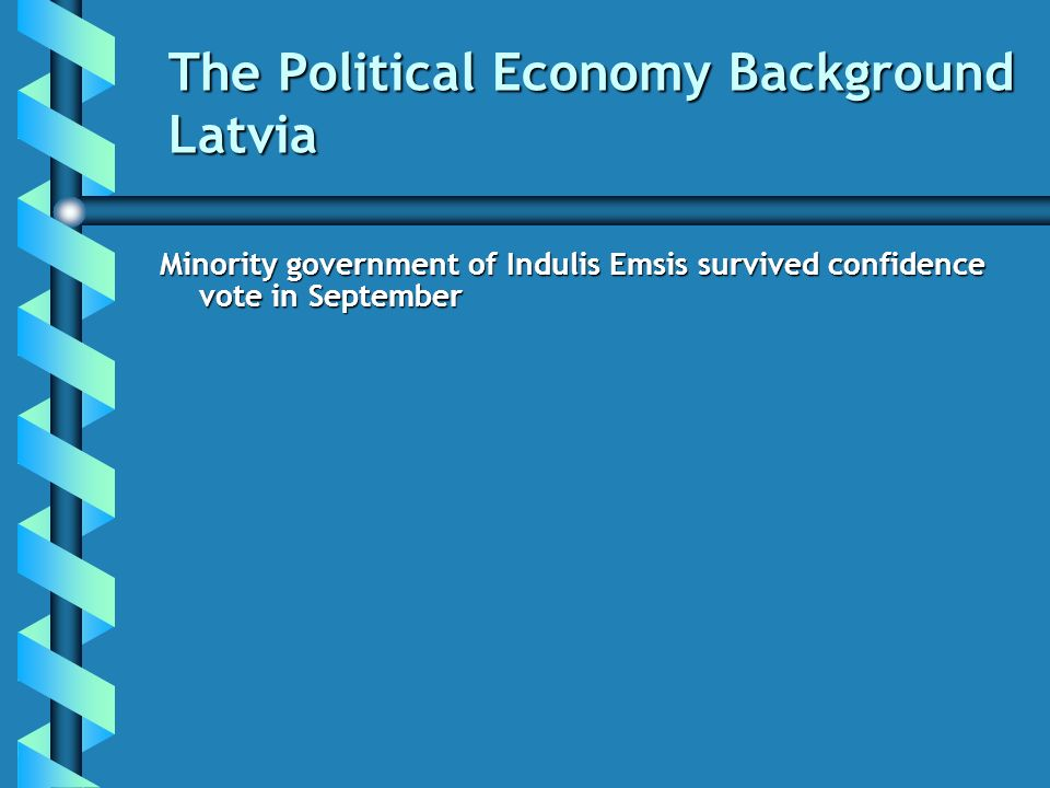 The Political Economy Background Latvia Minority government of Indulis Emsis survived confidence vote in September