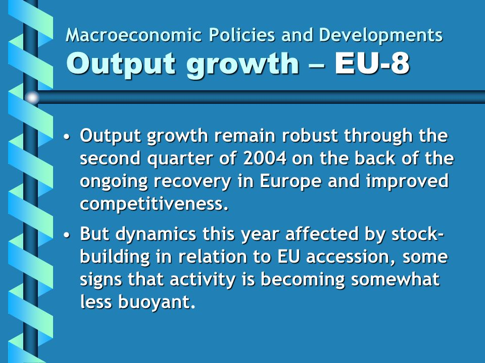 Macroeconomic Policies and Developments Output growth – EU-8 Output growth remain robust through the second quarter of 2004 on the back of the ongoing recovery in Europe and improved competitiveness.Output growth remain robust through the second quarter of 2004 on the back of the ongoing recovery in Europe and improved competitiveness.