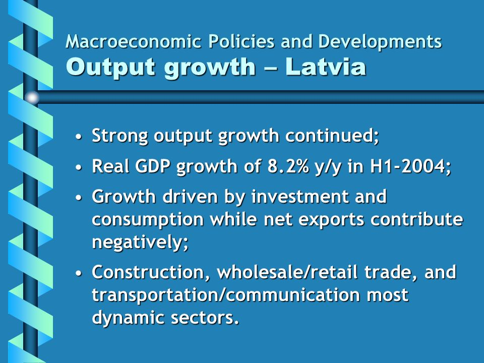 Macroeconomic Policies and Developments Output growth – Latvia Strong output growth continued;Strong output growth continued; Real GDP growth of 8.2% y/y in H1-2004;Real GDP growth of 8.2% y/y in H1-2004; Growth driven by investment and consumption while net exports contribute negatively;Growth driven by investment and consumption while net exports contribute negatively; Construction, wholesale/retail trade, and transportation/communication most dynamic sectors.Construction, wholesale/retail trade, and transportation/communication most dynamic sectors.