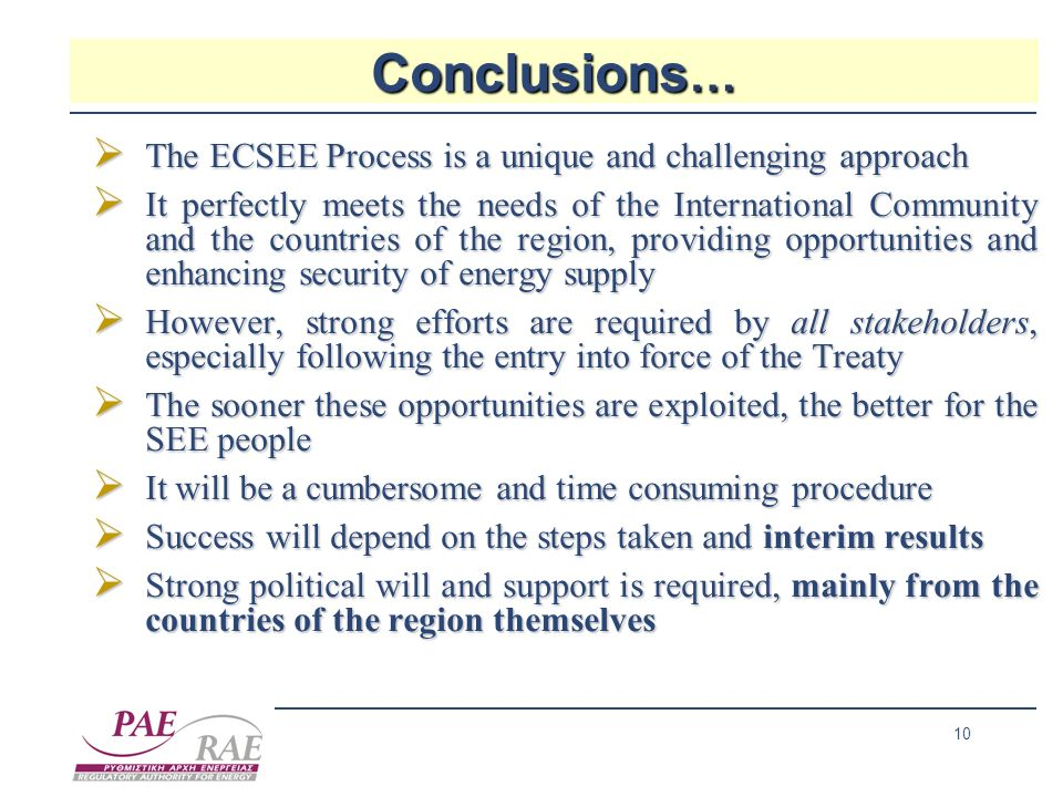 10 Conclusions … The ECSEE Process is a unique and challenging approach The ECSEE Process is a unique and challenging approach It perfectly meets the needs of the International Community and the countries of the region, providing opportunities and enhancing security of energy supply It perfectly meets the needs of the International Community and the countries of the region, providing opportunities and enhancing security of energy supply However, strong efforts are required by all stakeholders, especially following the entry into force of the Treaty However, strong efforts are required by all stakeholders, especially following the entry into force of the Treaty The sooner these opportunities are exploited, the better for the SEE people The sooner these opportunities are exploited, the better for the SEE people It will be a cumbersome and time consuming procedure It will be a cumbersome and time consuming procedure Success will depend on the steps taken and interim results Success will depend on the steps taken and interim results Strong political will and support is required, mainly from the countries of the region themselves Strong political will and support is required, mainly from the countries of the region themselves