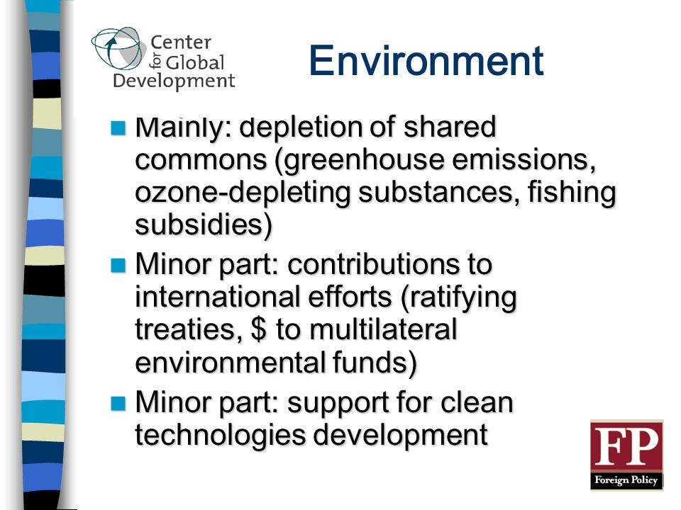 Environment Mainly: depletion of shared commons (greenhouse emissions, ozone-depleting substances, fishing subsidies) Mainly: depletion of shared commons (greenhouse emissions, ozone-depleting substances, fishing subsidies) Minor part: contributions to international efforts (ratifying treaties, $ to multilateral environmental funds) Minor part: contributions to international efforts (ratifying treaties, $ to multilateral environmental funds) Minor part: support for clean technologies development Minor part: support for clean technologies development