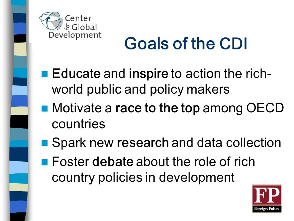 Goals of the CDI Educate and inspire to action the rich- world public and policy makers Motivate a race to the top among OECD countries Spark new research and data collection Foster debate about the role of rich country policies in development