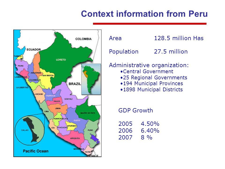Context information from Peru Area128.5 million Has Population27.5 million Administrative organization: Central Government 25 Regional Governments 194 Municipal Provinces 1898 Municipal Districts GDP Growth 20054.50% 2006 6.40% 20078 %