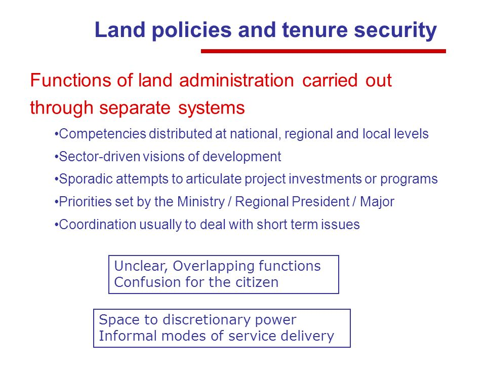 Land policies and tenure security Functions of land administration carried out through separate systems Competencies distributed at national, regional and local levels Sector-driven visions of development Sporadic attempts to articulate project investments or programs Priorities set by the Ministry / Regional President / Major Coordination usually to deal with short term issues Unclear, Overlapping functions Confusion for the citizen Space to discretionary power Informal modes of service delivery