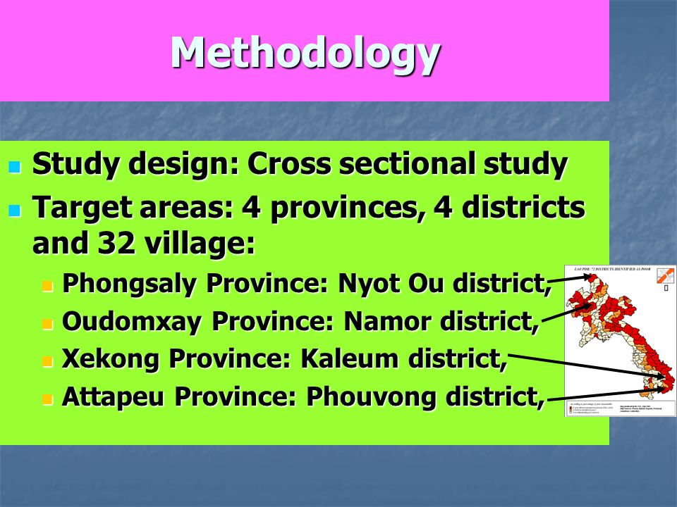 Methodology Study design: Cross sectional study Study design: Cross sectional study Target areas: 4 provinces, 4 districts and 32 village: Target areas: 4 provinces, 4 districts and 32 village: Phongsaly Province: Nyot Ou district, Phongsaly Province: Nyot Ou district, Oudomxay Province: Namor district, Oudomxay Province: Namor district, Xekong Province: Kaleum district, Xekong Province: Kaleum district, Attapeu Province: Phouvong district, Attapeu Province: Phouvong district,