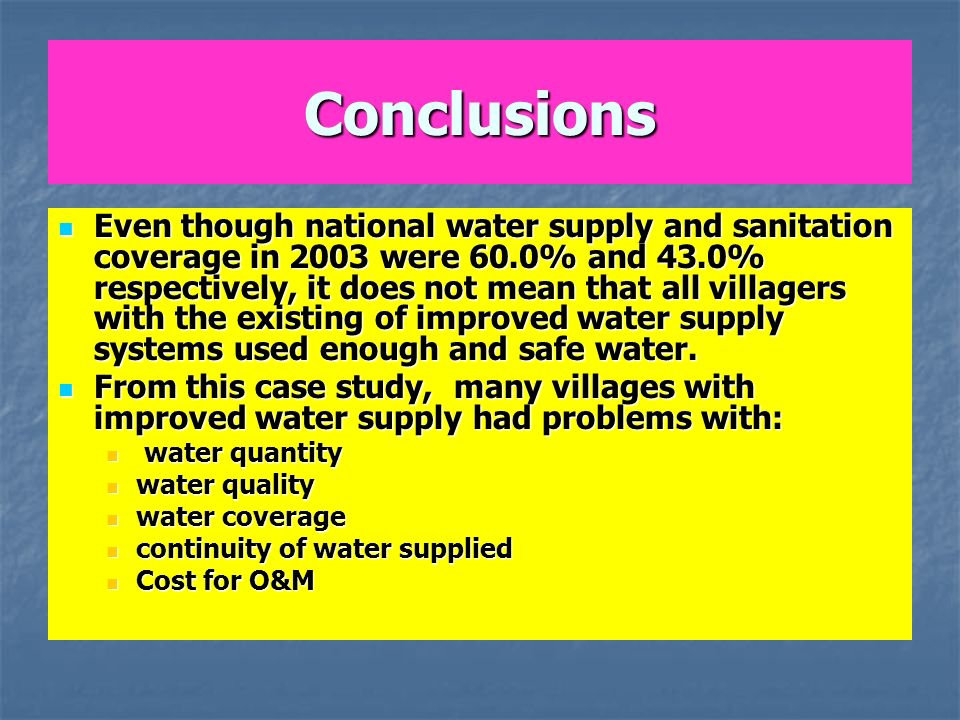 Conclusions Even though national water supply and sanitation coverage in 2003 were 60.0% and 43.0% respectively, it does not mean that all villagers with the existing of improved water supply systems used enough and safe water.