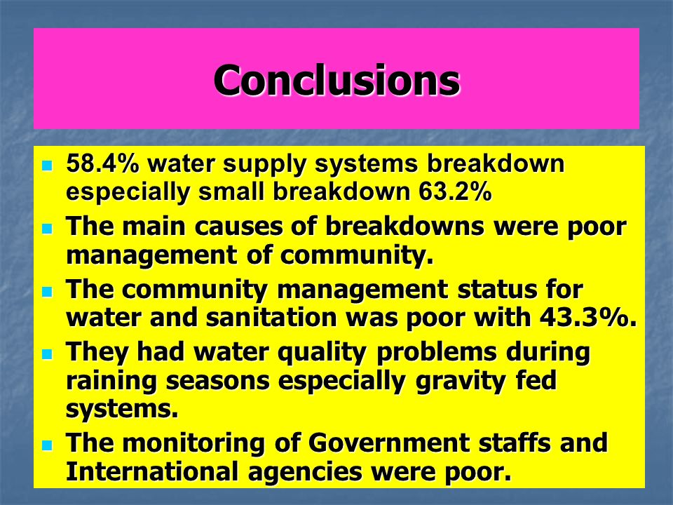 Conclusions 58.4% water supply systems breakdown especially small breakdown 63.2% 58.4% water supply systems breakdown especially small breakdown 63.2% The main causes of breakdowns were poor management of community.