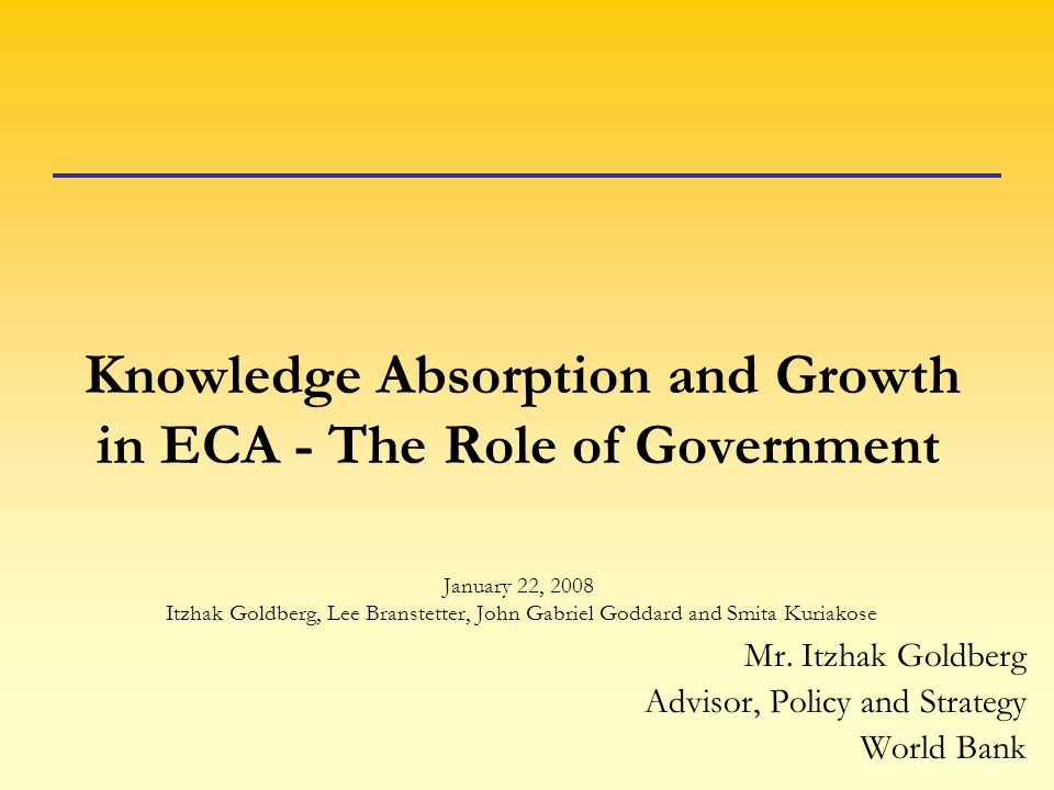 Knowledge Absorption and Growth in ECA - The Role of Government January 22, 2008 Itzhak Goldberg, Lee Branstetter, John Gabriel Goddard and Smita Kuriakose Mr.