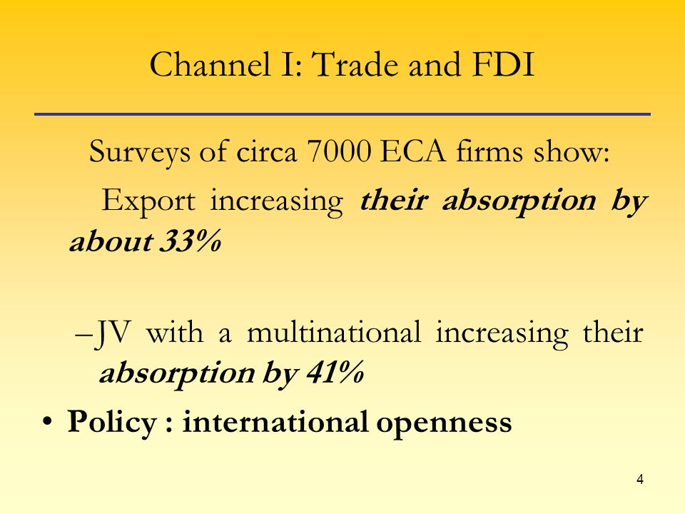 4 Channel I: Trade and FDI Surveys of circa 7000 ECA firms show: Export increasing their absorption by about 33% –JV with a multinational increasing their absorption by 41% Policy : international openness