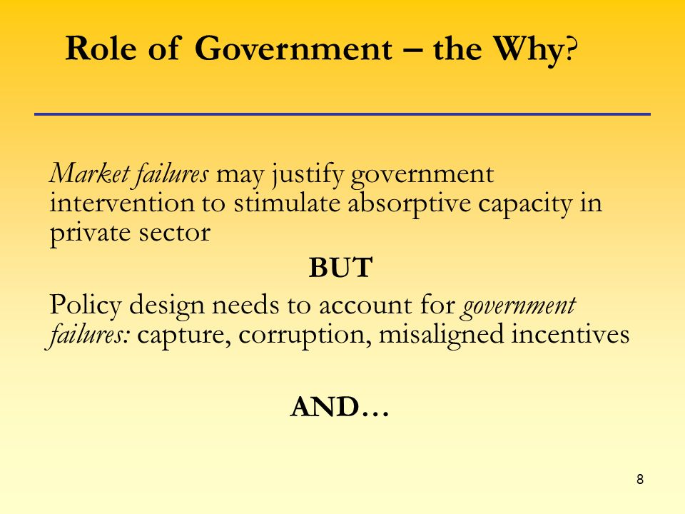 8 Market failures may justify government intervention to stimulate absorptive capacity in private sector BUT Policy design needs to account for government failures: capture, corruption, misaligned incentives AND… Role of Government – the Why