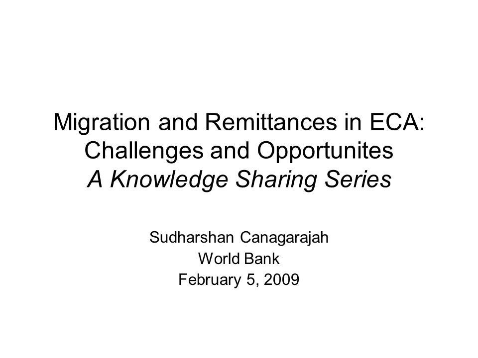 Migration and Remittances in ECA: Challenges and Opportunites A Knowledge Sharing Series Sudharshan Canagarajah World Bank February 5, 2009