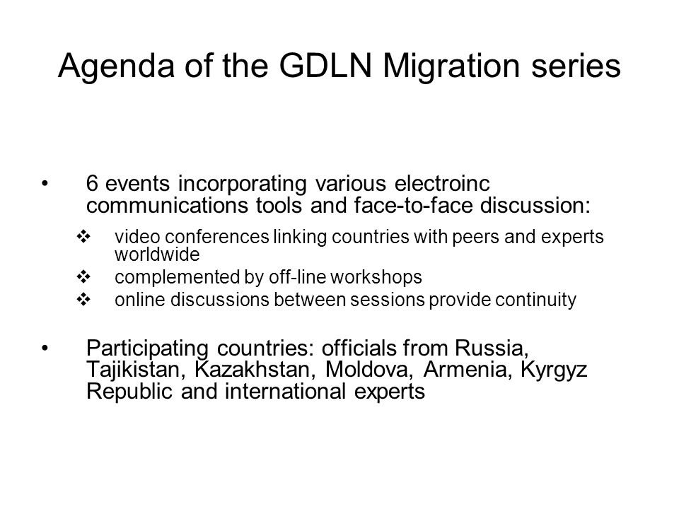 Agenda of the GDLN Migration series 6 events incorporating various electroinc communications tools and face-to-face discussion: video conferences linking countries with peers and experts worldwide complemented by off-line workshops online discussions between sessions provide continuity Participating countries: officials from Russia, Tajikistan, Kazakhstan, Moldova, Armenia, Kyrgyz Republic and international experts