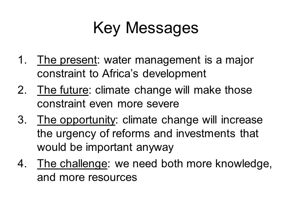 Key Messages 1.The present: water management is a major constraint to Africas development 2.The future: climate change will make those constraint even more severe 3.The opportunity: climate change will increase the urgency of reforms and investments that would be important anyway 4.The challenge: we need both more knowledge, and more resources