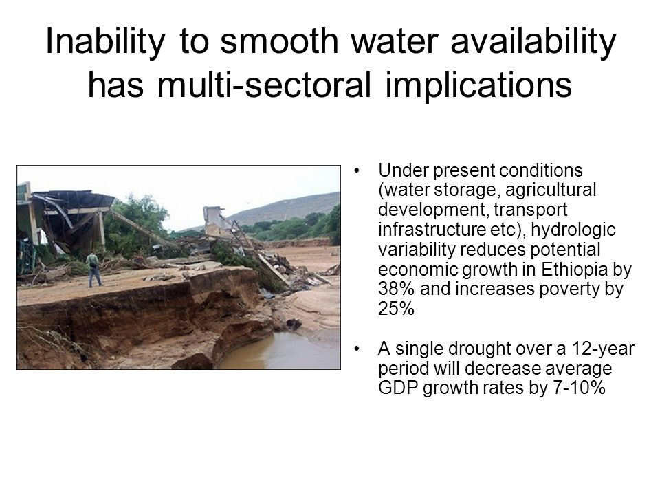 Inability to smooth water availability has multi-sectoral implications Under present conditions (water storage, agricultural development, transport infrastructure etc), hydrologic variability reduces potential economic growth in Ethiopia by 38% and increases poverty by 25% A single drought over a 12-year period will decrease average GDP growth rates by 7-10%