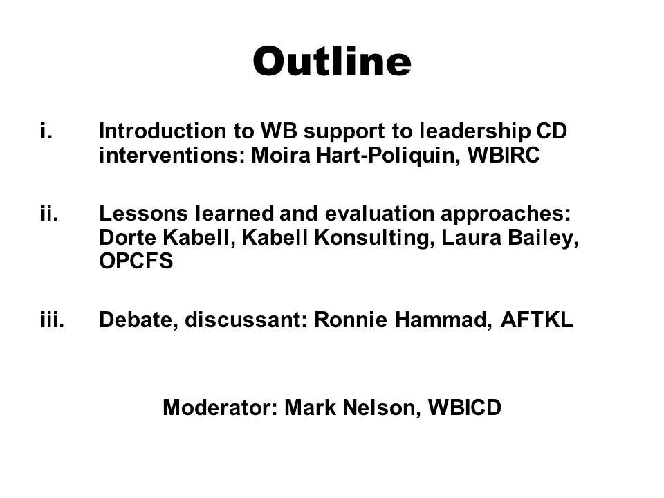Outline i.Introduction to WB support to leadership CD interventions: Moira Hart-Poliquin, WBIRC ii.Lessons learned and evaluation approaches: Dorte Kabell, Kabell Konsulting, Laura Bailey, OPCFS iii.Debate, discussant: Ronnie Hammad, AFTKL Moderator: Mark Nelson, WBICD