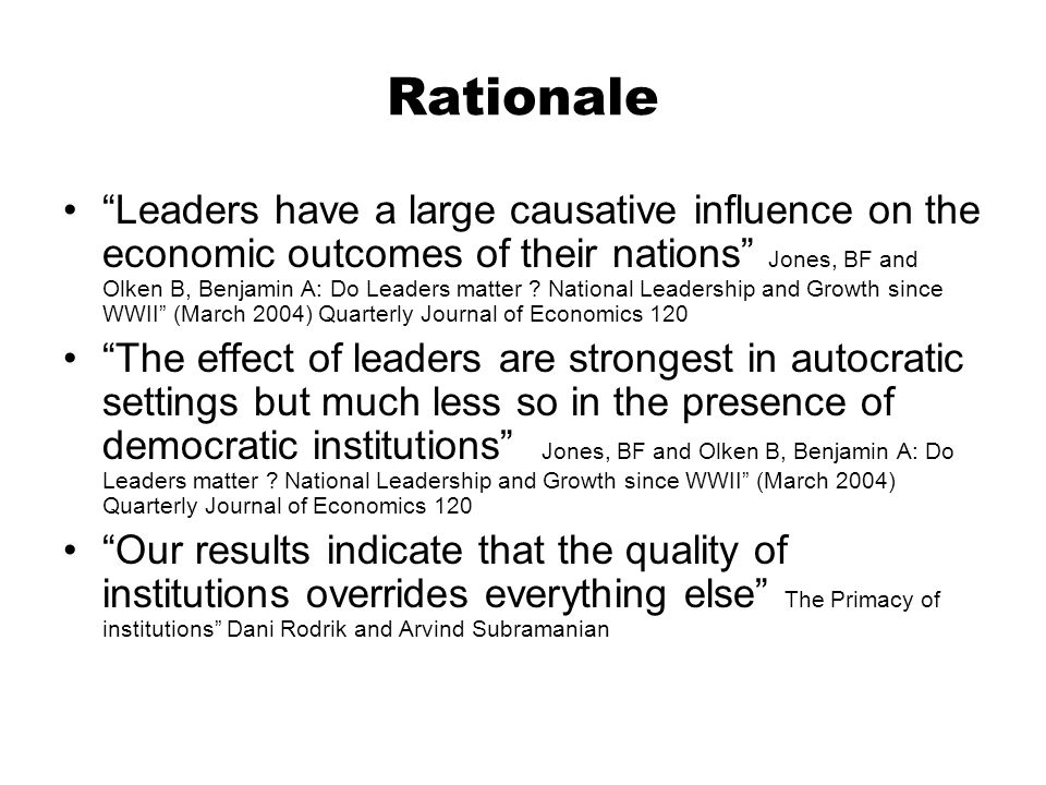 Rationale Leaders have a large causative influence on the economic outcomes of their nations Jones, BF and Olken B, Benjamin A: Do Leaders matter .
