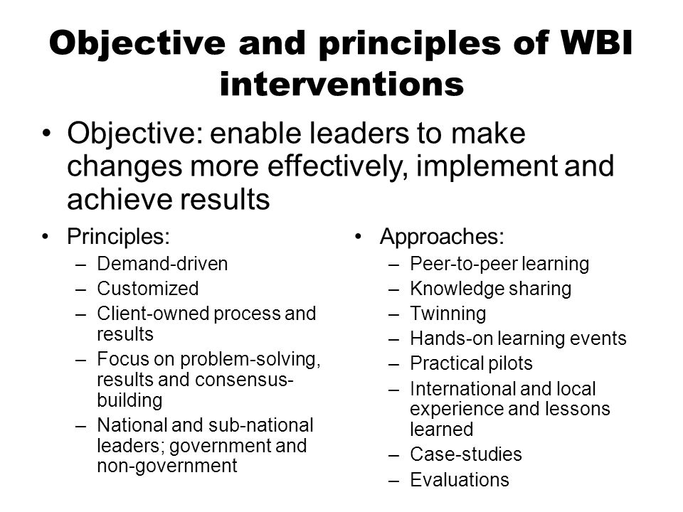 Objective and principles of WBI interventions Principles: –Demand-driven –Customized –Client-owned process and results –Focus on problem-solving, results and consensus- building –National and sub-national leaders; government and non-government Approaches: –Peer-to-peer learning –Knowledge sharing –Twinning –Hands-on learning events –Practical pilots –International and local experience and lessons learned –Case-studies –Evaluations Objective: enable leaders to make changes more effectively, implement and achieve results