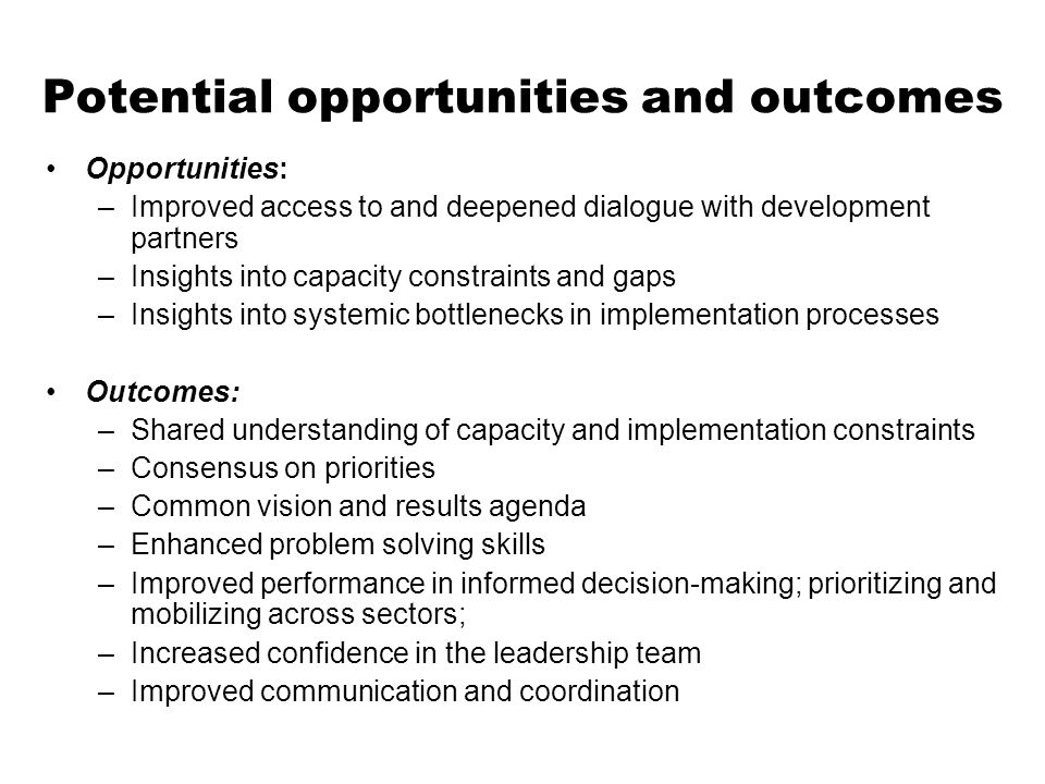 Potential opportunities and outcomes Opportunities: –Improved access to and deepened dialogue with development partners –Insights into capacity constraints and gaps –Insights into systemic bottlenecks in implementation processes Outcomes: –Shared understanding of capacity and implementation constraints –Consensus on priorities –Common vision and results agenda –Enhanced problem solving skills –Improved performance in informed decision-making; prioritizing and mobilizing across sectors; –Increased confidence in the leadership team –Improved communication and coordination
