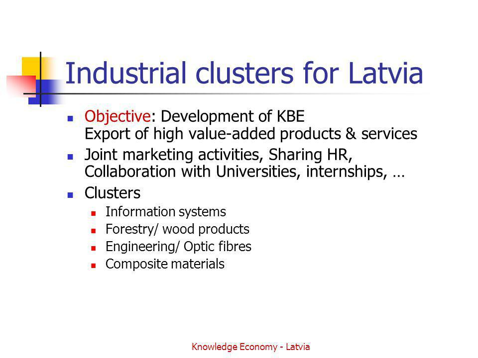 Knowledge Economy - Latvia Industrial clusters for Latvia Objective: Development of KBE Export of high value-added products & services Joint marketing activities, Sharing HR, Collaboration with Universities, internships, … Clusters Information systems Forestry/ wood products Engineering/ Optic fibres Composite materials
