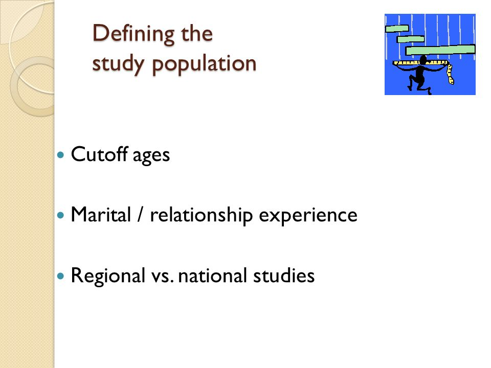 Defining the study population Cutoff ages Marital / relationship experience Regional vs.