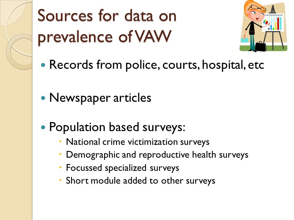 Records from police, courts, hospital, etc Newspaper articles Population based surveys: National crime victimization surveys Demographic and reproductive health surveys Focussed specialized surveys Short module added to other surveys Sources for data on prevalence of VAW