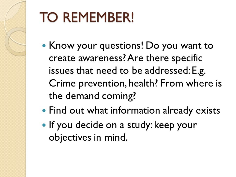 Know your questions. Do you want to create awareness.