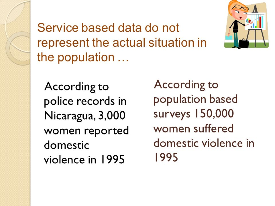 According to police records in Nicaragua, 3,000 women reported domestic violence in 1995 According to population based surveys 150,000 women suffered domestic violence in 1995 Service based data do not represent the actual situation in the population …