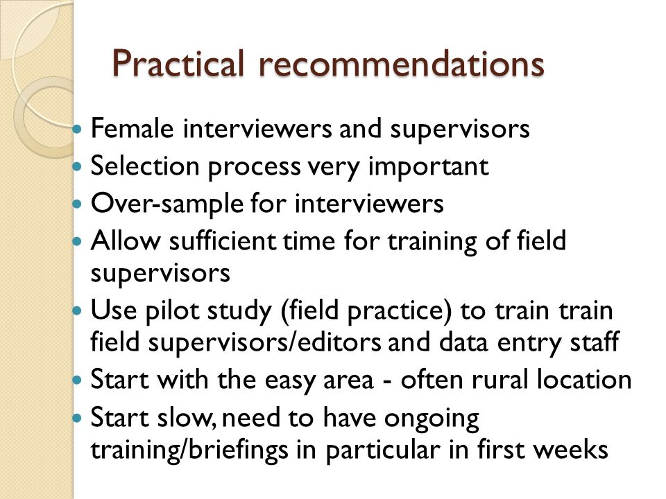 Practical recommendations Female interviewers and supervisors Selection process very important Over-sample for interviewers Allow sufficient time for training of field supervisors Use pilot study (field practice) to train train field supervisors/editors and data entry staff Start with the easy area - often rural location Start slow, need to have ongoing training/briefings in particular in first weeks