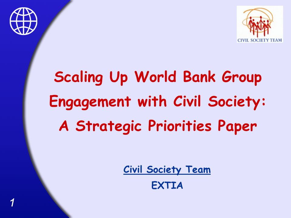 11 Scaling Up World Bank Group Engagement with Civil Society: A Strategic Priorities Paper Civil Society Team EXTIA