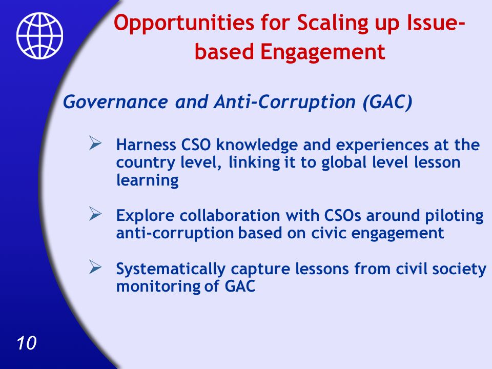 10 Opportunities for Scaling up Issue- based Engagement Governance and Anti-Corruption (GAC) Harness CSO knowledge and experiences at the country level, linking it to global level lesson learning Explore collaboration with CSOs around piloting anti-corruption based on civic engagement Systematically capture lessons from civil society monitoring of GAC