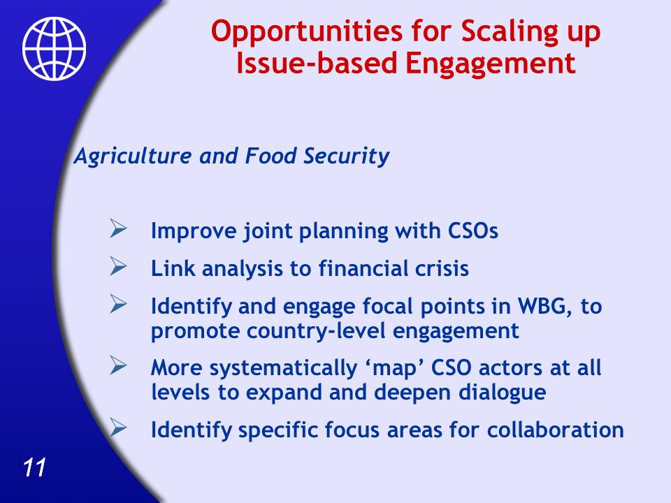 11 Opportunities for Scaling up Issue-based Engagement Agriculture and Food Security Improve joint planning with CSOs Link analysis to financial crisis Identify and engage focal points in WBG, to promote country-level engagement More systematically map CSO actors at all levels to expand and deepen dialogue Identify specific focus areas for collaboration