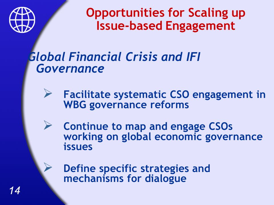 14 Opportunities for Scaling up Issue-based Engagement Global Financial Crisis and IFI Governance Facilitate systematic CSO engagement in WBG governance reforms Continue to map and engage CSOs working on global economic governance issues Define specific strategies and mechanisms for dialogue