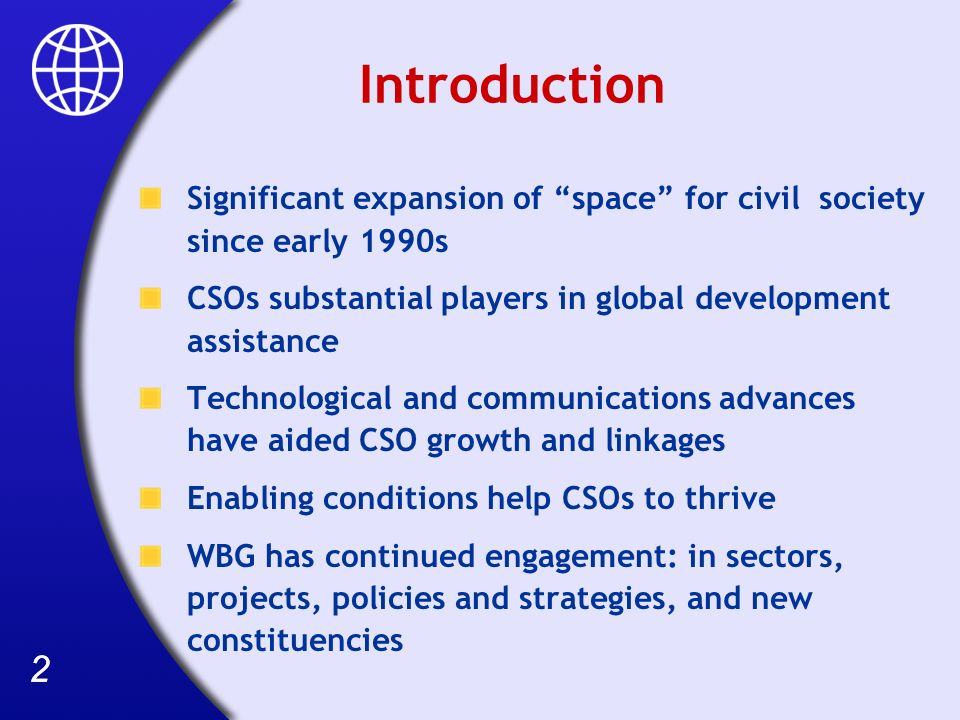 22 Introduction Significant expansion of space for civil society since early 1990s CSOs substantial players in global development assistance Technological and communications advances have aided CSO growth and linkages Enabling conditions help CSOs to thrive WBG has continued engagement: in sectors, projects, policies and strategies, and new constituencies