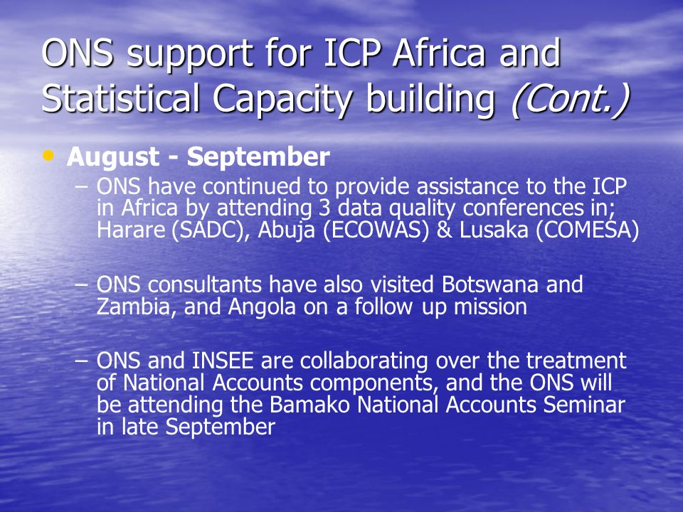 ONS support for ICP Africa and Statistical Capacity building (Cont.) August - September – –ONS have continued to provide assistance to the ICP in Africa by attending 3 data quality conferences in; Harare (SADC), Abuja (ECOWAS) & Lusaka (COMESA) – –ONS consultants have also visited Botswana and Zambia, and Angola on a follow up mission – –ONS and INSEE are collaborating over the treatment of National Accounts components, and the ONS will be attending the Bamako National Accounts Seminar in late September