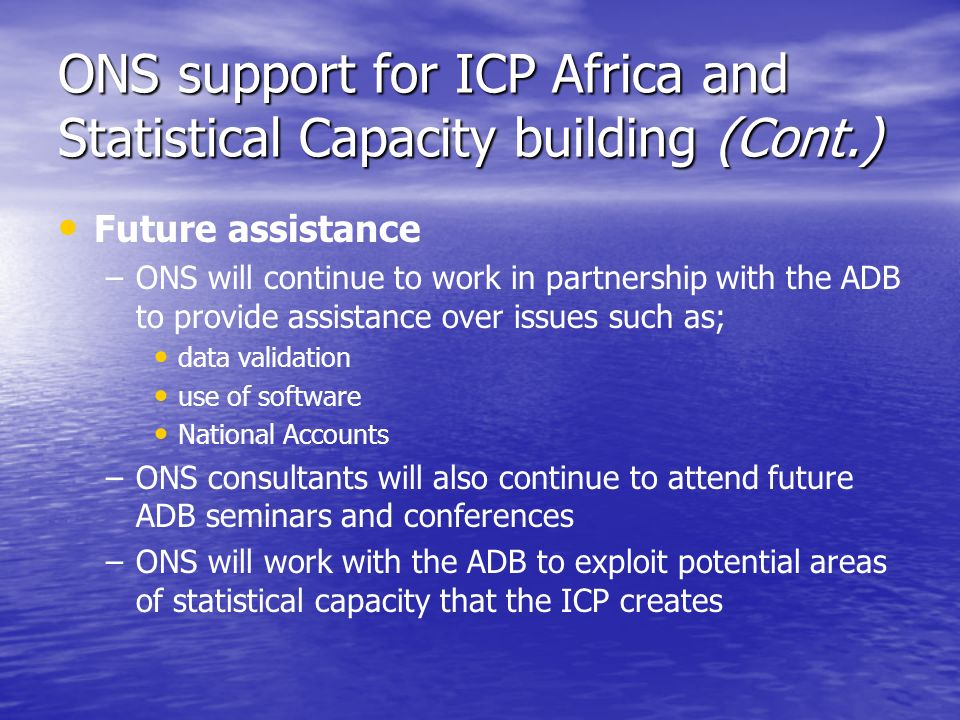 ONS support for ICP Africa and Statistical Capacity building (Cont.) Future assistance – –ONS will continue to work in partnership with the ADB to provide assistance over issues such as; data validation use of software National Accounts – –ONS consultants will also continue to attend future ADB seminars and conferences – –ONS will work with the ADB to exploit potential areas of statistical capacity that the ICP creates