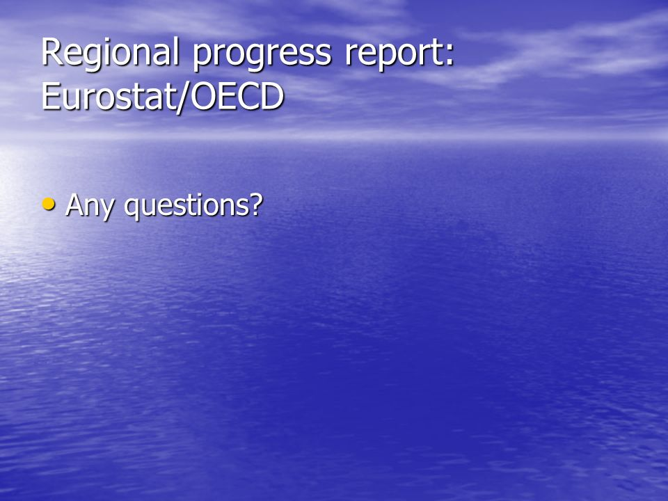 Regional progress report: Eurostat/OECD Any questions Any questions