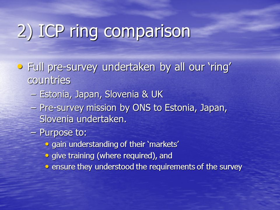 2) ICP ring comparison Full pre-survey undertaken by all our ring countries Full pre-survey undertaken by all our ring countries –Estonia, Japan, Slovenia & UK –Pre-survey mission by ONS to Estonia, Japan, Slovenia undertaken.