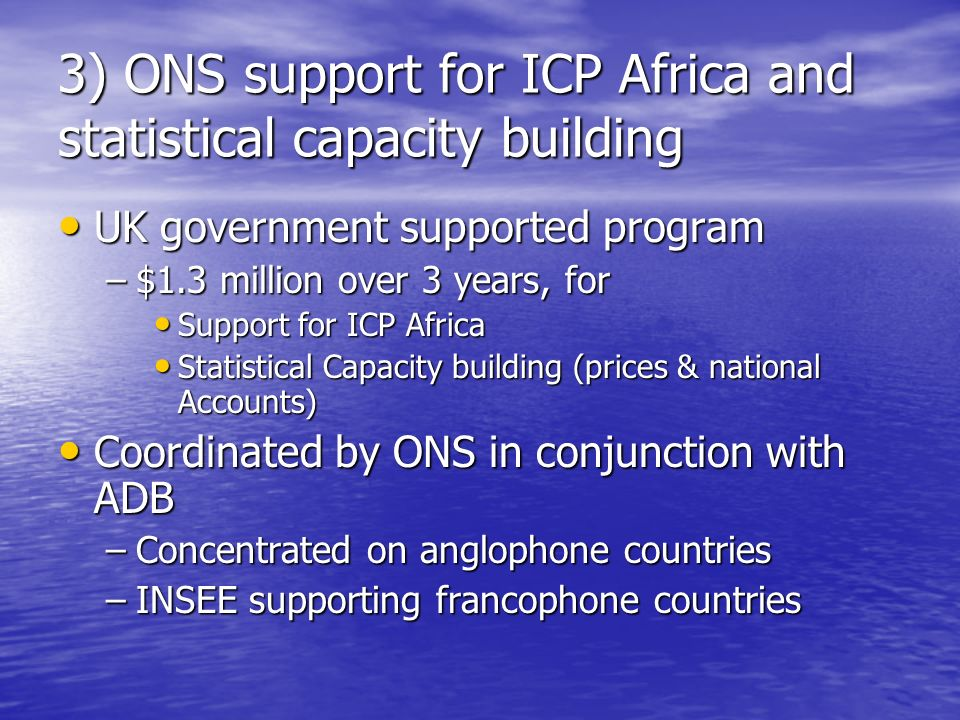 3) ONS support for ICP Africa and statistical capacity building UK government supported program UK government supported program –$1.3 million over 3 years, for Support for ICP Africa Support for ICP Africa Statistical Capacity building (prices & national Accounts) Statistical Capacity building (prices & national Accounts) Coordinated by ONS in conjunction with ADB Coordinated by ONS in conjunction with ADB –Concentrated on anglophone countries –INSEE supporting francophone countries