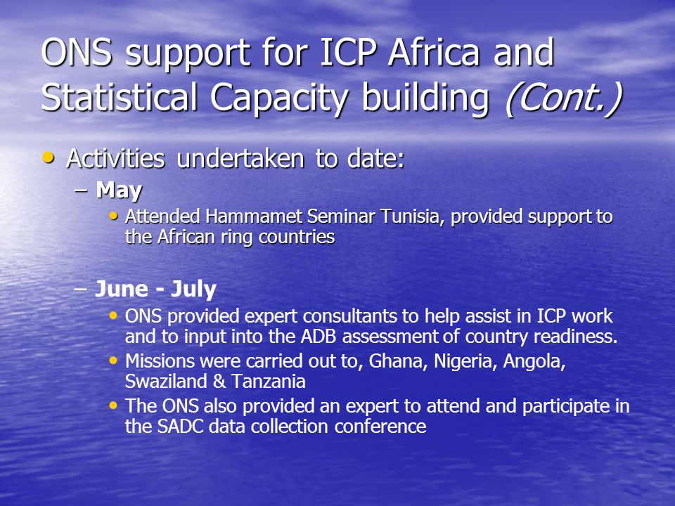 ONS support for ICP Africa and Statistical Capacity building (Cont.) Activities undertaken to date: Activities undertaken to date: –May Attended Hammamet Seminar Tunisia, provided support to the African ring countries Attended Hammamet Seminar Tunisia, provided support to the African ring countries – –June - July ONS provided expert consultants to help assist in ICP work and to input into the ADB assessment of country readiness.