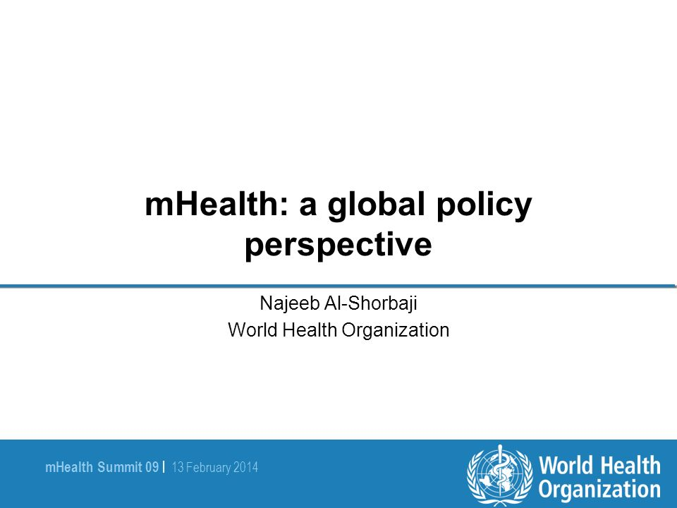 mHealth Summit 09 | 13 February 2014 mHealth: a global policy perspective Najeeb Al-Shorbaji World Health Organization