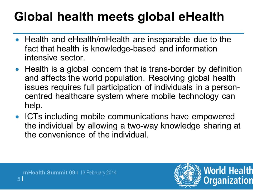 mHealth Summit 09 | 13 February 2014 5 |5 | Global health meets global eHealth Health and eHealth/mHealth are inseparable due to the fact that health is knowledge-based and information intensive sector.