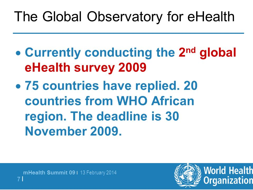 mHealth Summit 09 | 13 February 2014 7 |7 | The Global Observatory for eHealth Currently conducting the 2 nd global eHealth survey 2009 75 countries have replied.