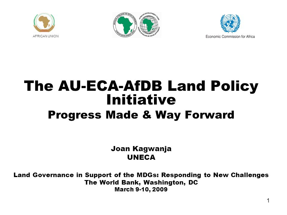 1 The AU-ECA-AfDB Land Policy Initiative Progress Made & Way Forward Joan Kagwanja UNECA Land Governance in Support of the MDGs: Responding to New Challenges The World Bank, Washington, DC March 9-10, 2009 AFRICAN UNION