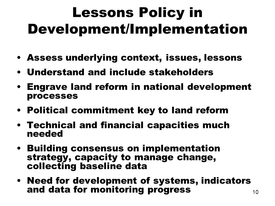 10 Lessons Policy in Development/Implementation Assess underlying context, issues, lessons Understand and include stakeholders Engrave land reform in national development processes Political commitment key to land reform Technical and financial capacities much needed Building consensus on implementation strategy, capacity to manage change, collecting baseline data Need for development of systems, indicators and data for monitoring progress