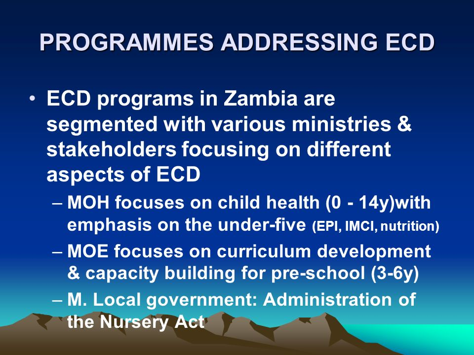 PROGRAMMES ADDRESSING ECD ECD programs in Zambia are segmented with various ministries & stakeholders focusing on different aspects of ECD –MOH focuses on child health (0 - 14y)with emphasis on the under-five (EPI, IMCI, nutrition) –MOE focuses on curriculum development & capacity building for pre-school (3-6y) –M.