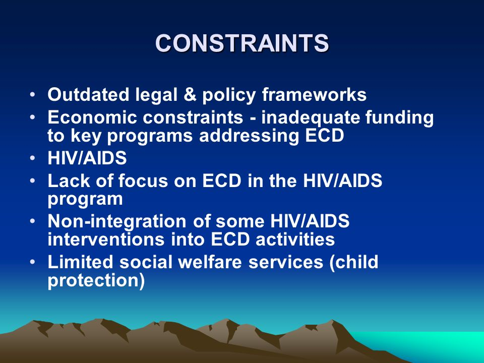 CONSTRAINTS Outdated legal & policy frameworks Economic constraints - inadequate funding to key programs addressing ECD HIV/AIDS Lack of focus on ECD in the HIV/AIDS program Non-integration of some HIV/AIDS interventions into ECD activities Limited social welfare services (child protection)