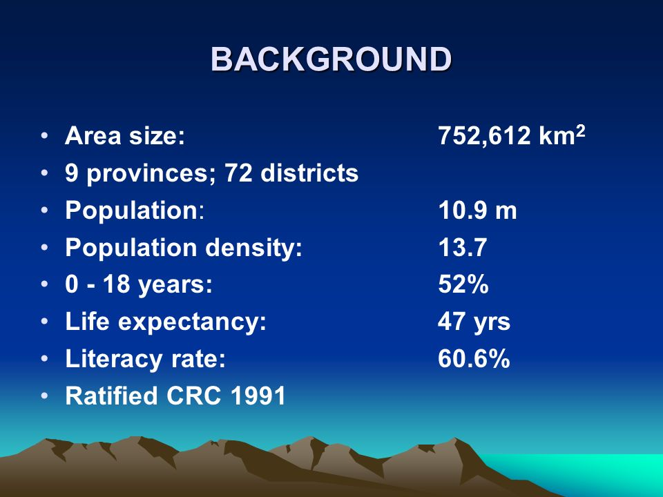 BACKGROUND Area size:752,612 km 2 9 provinces; 72 districts Population: 10.9 m Population density:13.7 0 - 18 years:52% Life expectancy:47 yrs Literacy rate: 60.6% Ratified CRC 1991