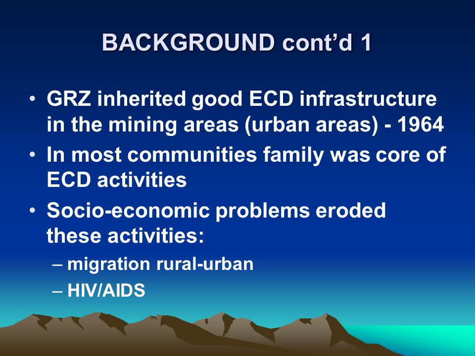 BACKGROUND contd 1 GRZ inherited good ECD infrastructure in the mining areas (urban areas) - 1964 In most communities family was core of ECD activities Socio-economic problems eroded these activities: –migration rural-urban –HIV/AIDS