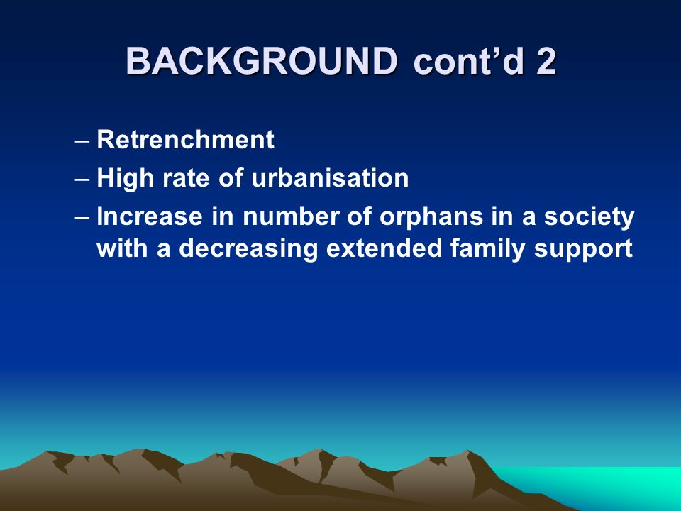 BACKGROUND contd 2 –Retrenchment –High rate of urbanisation –Increase in number of orphans in a society with a decreasing extended family support