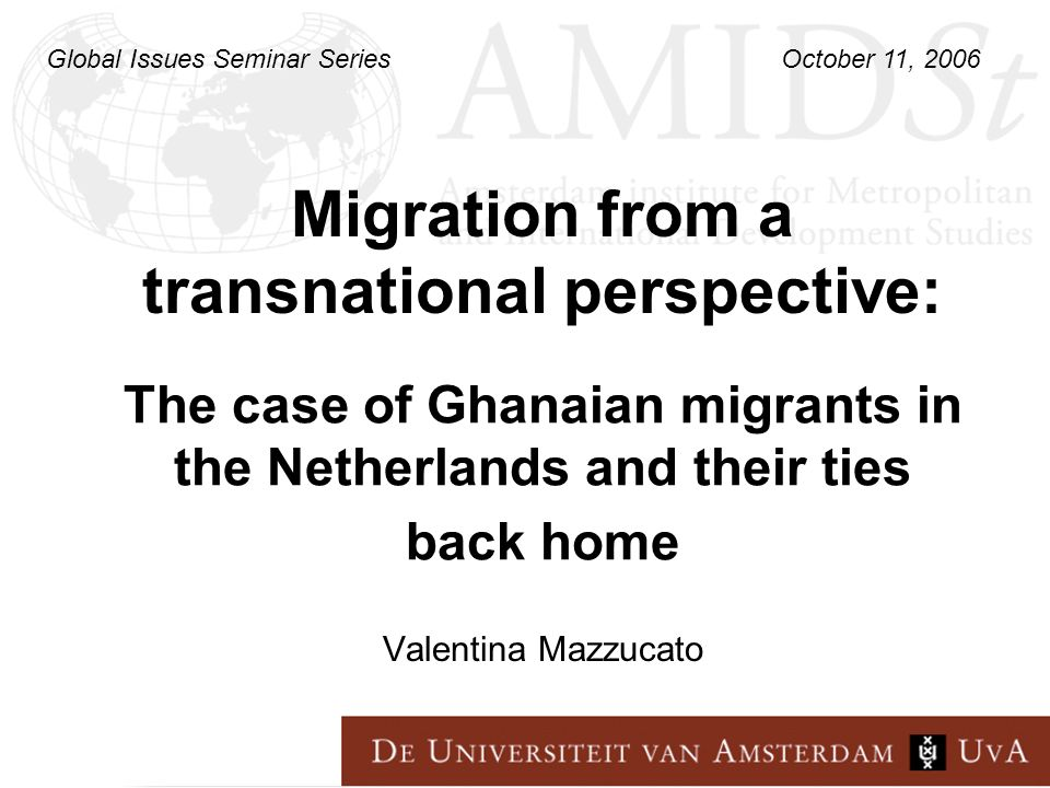 Migration from a transnational perspective: Valentina Mazzucato The case of Ghanaian migrants in the Netherlands and their ties back home Global Issues Seminar Series October 11, 2006